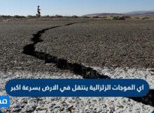 اي الموجات الزلزاليه الاتيه ينتقل في الارض بسرعه اكبر
